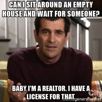 Baby I'm a Realtor. I have a license for that.